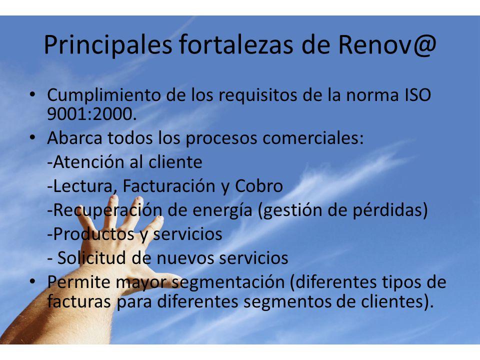 Principales fortalezas de Renov@ Cumplimiento de los requisitos de la norma ISO 9001:2000. Abarca todos los procesos comerciales: -Atención al cliente