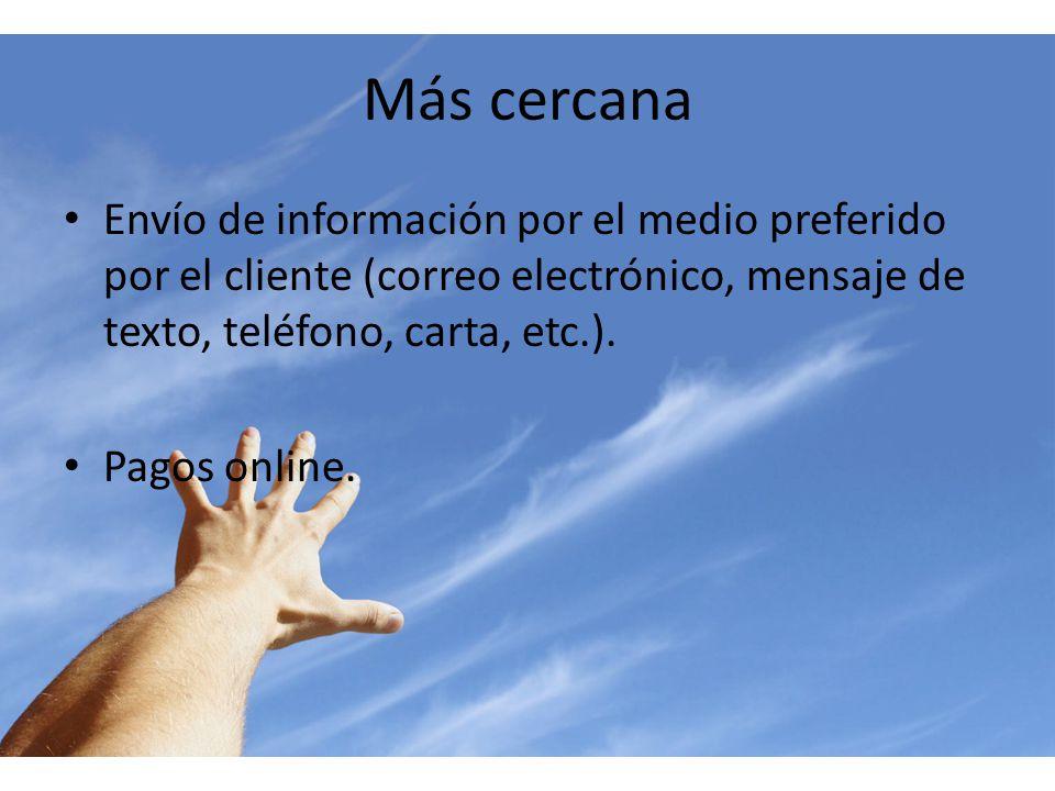 Más cercana Envío de información por el medio preferido por el cliente (correo electrónico, mensaje de texto, teléfono, carta, etc.). Pagos online.