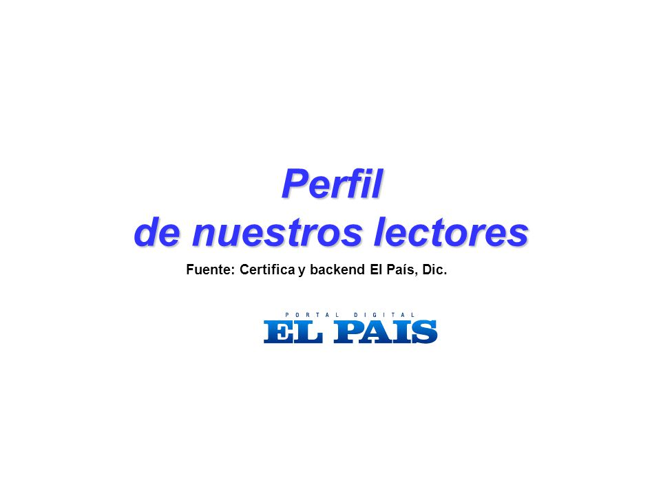 Perfil de nuestros lectores Fuente: Certifica y backend El País, Dic.