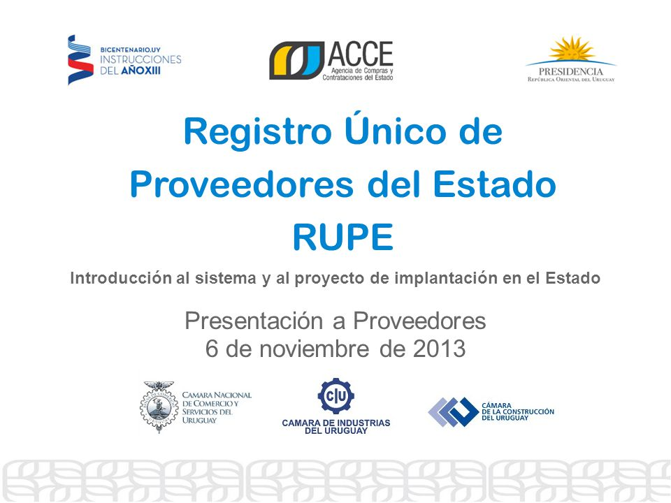 Registro Único de Proveedores del Estado RUPE Introducción al sistema y al proyecto de implantación en el Estado Presentación a Proveedores 6 de noviembre de 2013