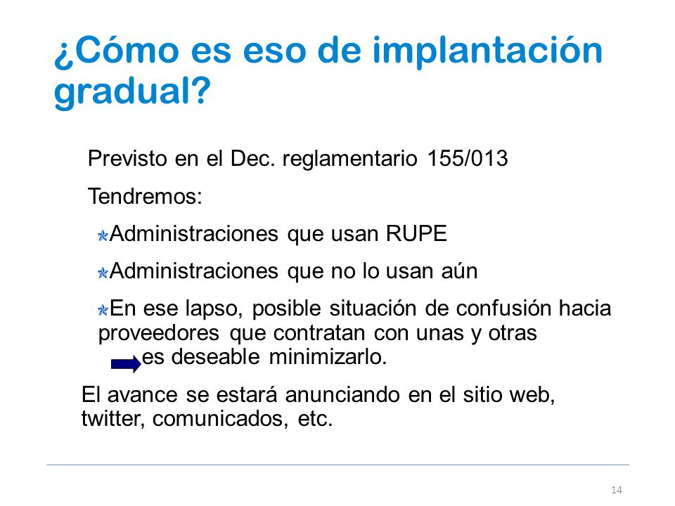 ¿Cómo es eso de implantación gradual? 14 Previsto en el Dec. reglamentario 155/013 Tendremos: Administraciones que usan RUPE Administraciones que no l