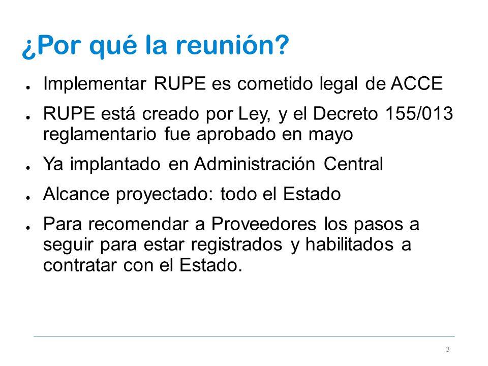 ¿Por qué la reunión? 3 Implementar RUPE es cometido legal de ACCE RUPE está creado por Ley, y el Decreto 155/013 reglamentario fue aprobado en mayo Ya