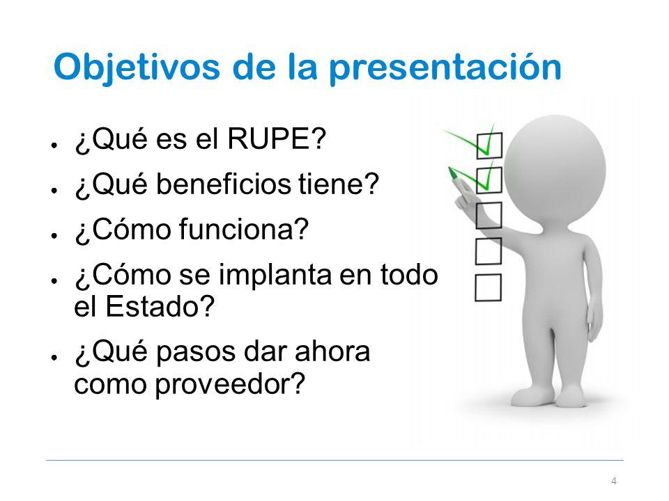 Objetivos de la presentación 4 ¿Qué es el RUPE? ¿Qué beneficios tiene? ¿Cómo funciona? ¿Cómo se implanta en todo el Estado? ¿Qué pasos dar ahora como