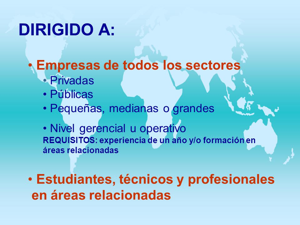DIRIGIDO A: Empresas de todos los sectores Privadas Públicas Pequeñas, medianas o grandes Nivel gerencial u operativo REQUISITOS: experiencia de un añ