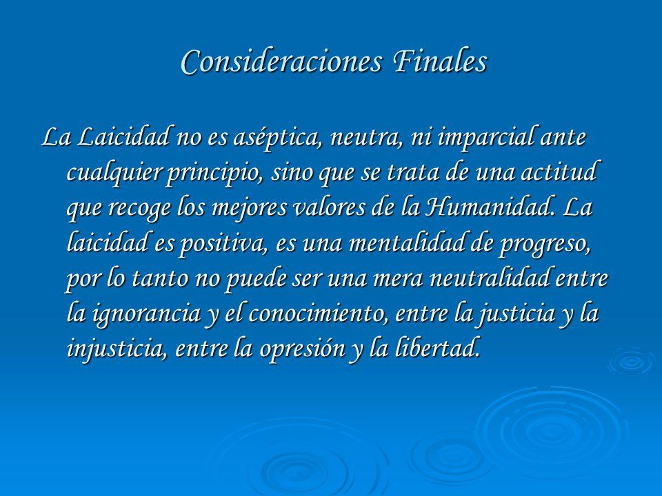 Consideraciones Finales La Laicidad no es aséptica, neutra, ni imparcial ante cualquier principio, sino que se trata de una actitud que recoge los mejores valores de la Humanidad.