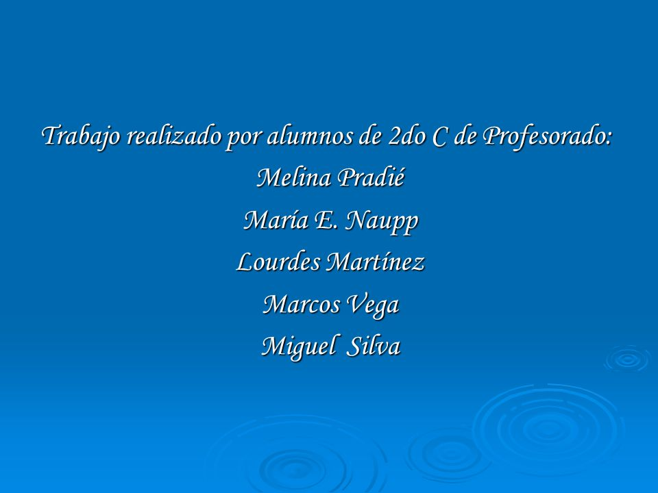 Trabajo realizado por alumnos de 2do C de Profesorado: Melina Pradié María E. Naupp Lourdes Martínez Marcos Vega Miguel Silva