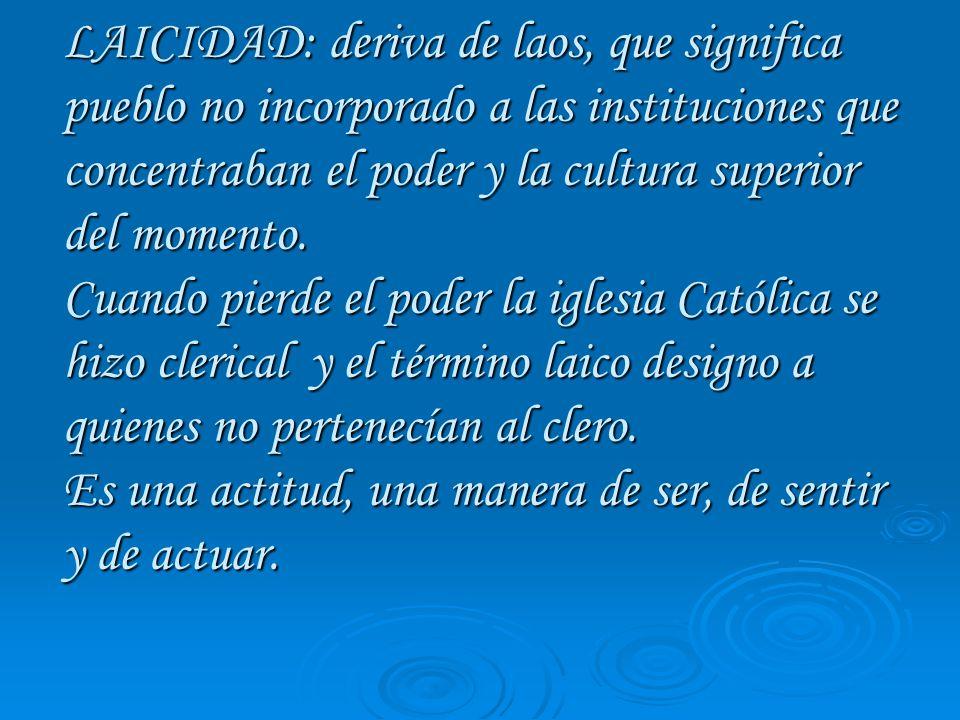 LAICISMO: Del término laico derivó la palabra laicismo, doctrina que defiende la independencia del hombre o de la sociedad o del Estado de toda influencia religiosa.