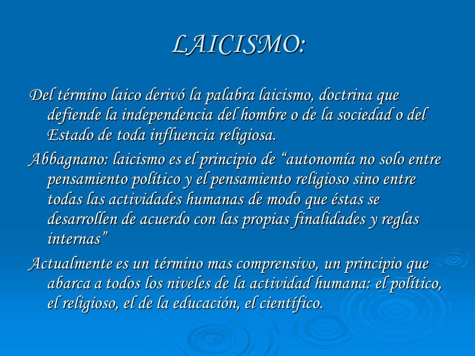 LAICISMO: Del término laico derivó la palabra laicismo, doctrina que defiende la independencia del hombre o de la sociedad o del Estado de toda influe