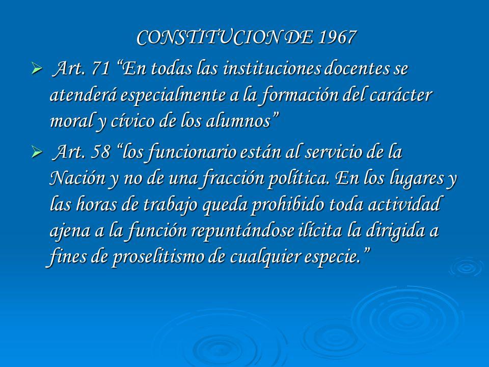 CONSTITUCION DE 1967 Art. 71 En todas las instituciones docentes se atenderá especialmente a la formación del carácter moral y cívico de los alumnos A