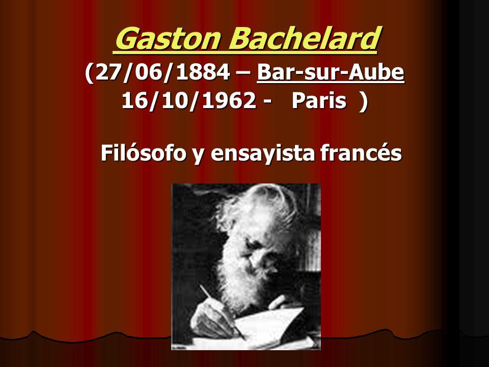 Gaston Bachelard (27/06/1884 – Bar-sur-Aube 16/10/1962 - Paris ) Filósofo y ensayista francés Filósofo y ensayista francés