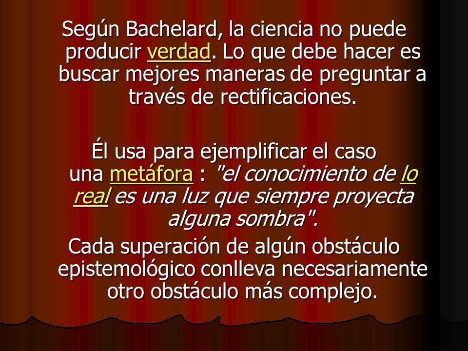 Según Bachelard, la ciencia no puede producir verdad. Lo que debe hacer es buscar mejores maneras de preguntar a través de rectificaciones. verdad Él