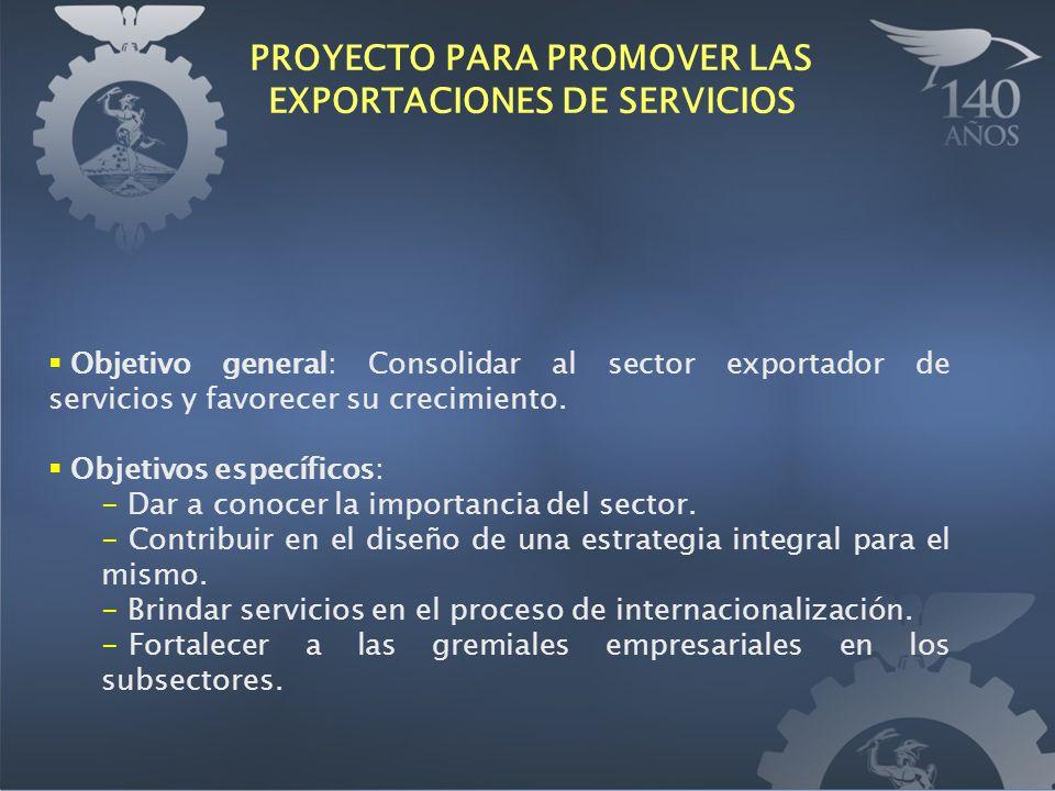 PROYECTO PARA PROMOVER LAS EXPORTACIONES DE SERVICIOS Objetivo general: Consolidar al sector exportador de servicios y favorecer su crecimiento. Objet