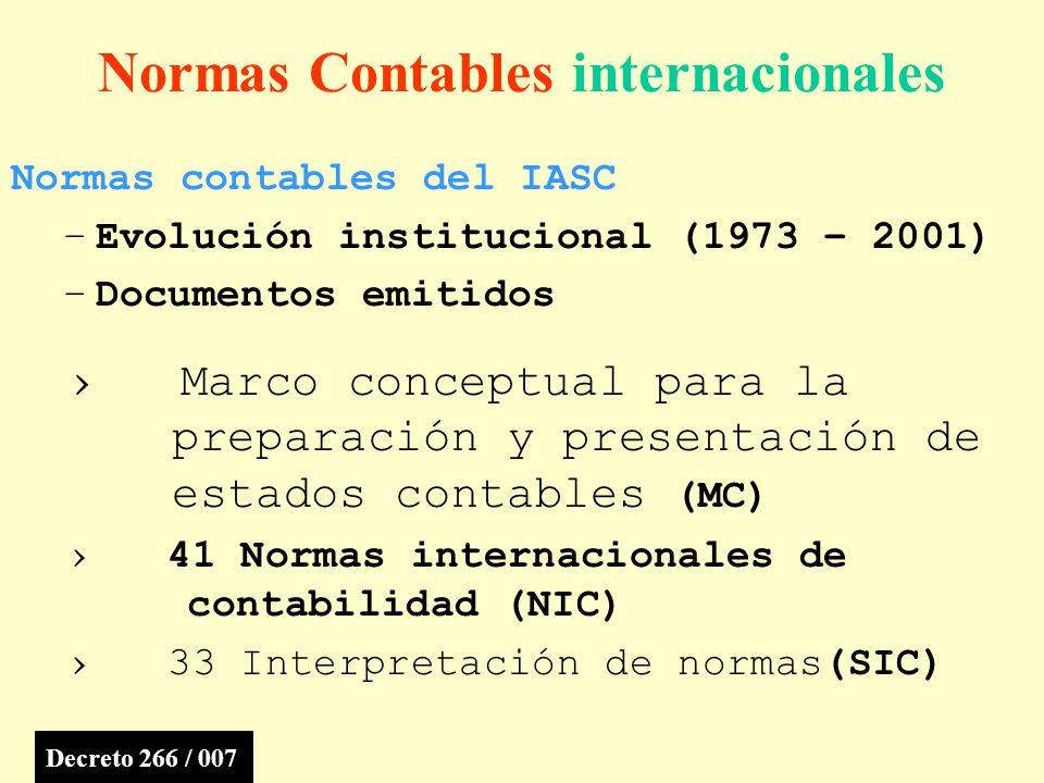 Normas Contables internacionales Normas contables del IASC –Evolución institucional (1973 – 2001) –Documentos emitidos Marco conceptual para la preparación y presentación de estados contables (MC) 41 Normas internacionales de contabilidad (NIC) 33 Interpretación de normas(SIC) Decreto 266 / 007