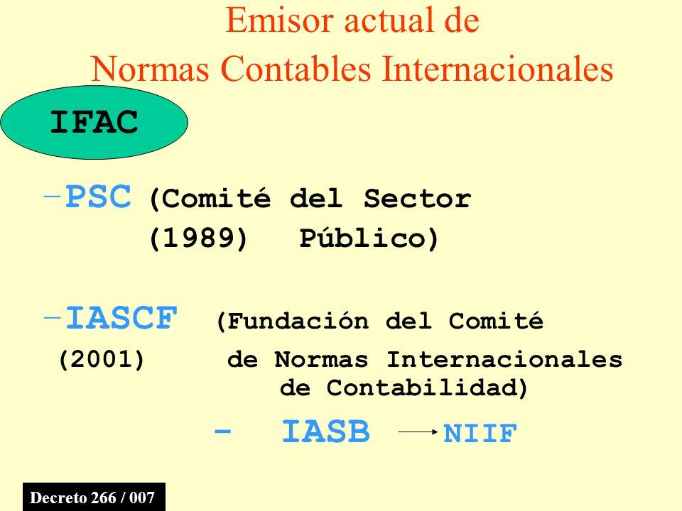 Emisor actual de Normas Contables Internacionales –IASCF (Fundación del Comité (2001) de Normas Internacionales de Contabilidad) -IASB NIIF –PSC (Comité del Sector (1989) Público) IFAC Decreto 266 / 007