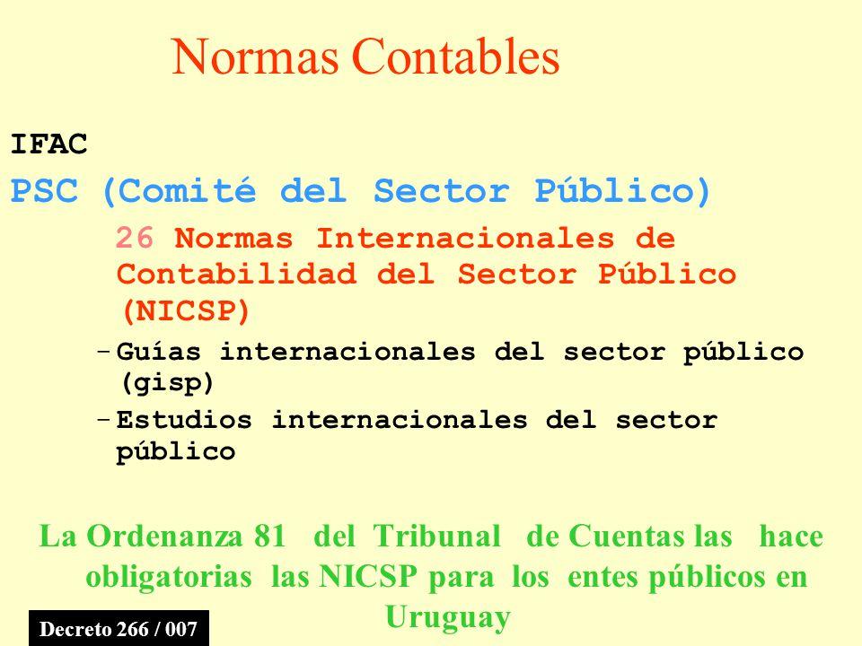 Normas Contables IFAC PSC(Comité del Sector Público) 26 Normas Internacionales de Contabilidad del Sector Público (NICSP) -Guías internacionales del sector público (gisp) -Estudios internacionales del sector público La Ordenanza 81 del Tribunal de Cuentas las hace obligatorias las NICSP para los entes públicos en Uruguay Decreto 266 / 007