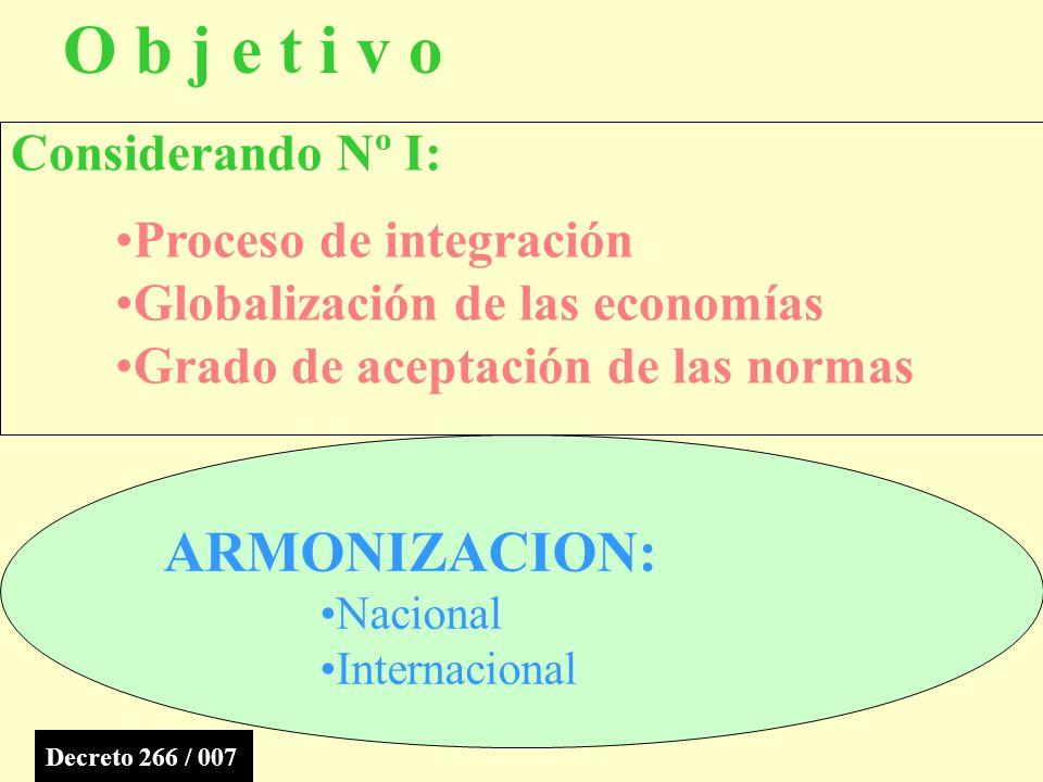 O b j e t i v o ARMONIZACION: Nacional Internacional Considerando Nº I: Proceso de integración Globalización de las economías Grado de aceptación de las normas Decreto 266 / 007