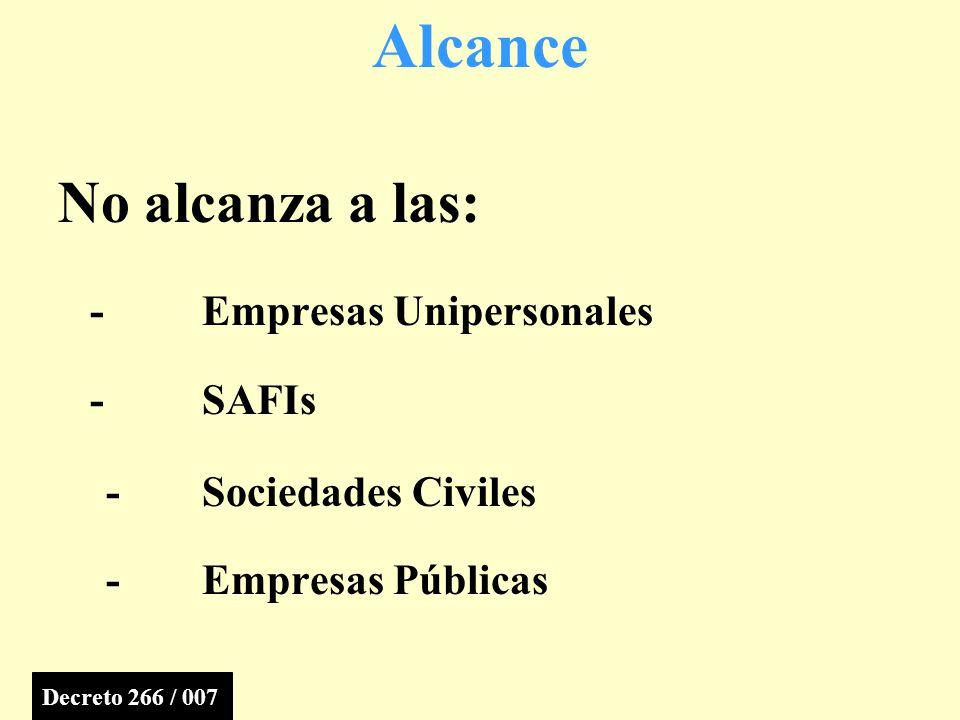 No alcanza a las: - Empresas Unipersonales - SAFIs -Sociedades Civiles -Empresas Públicas Alcance Decreto 266 / 007