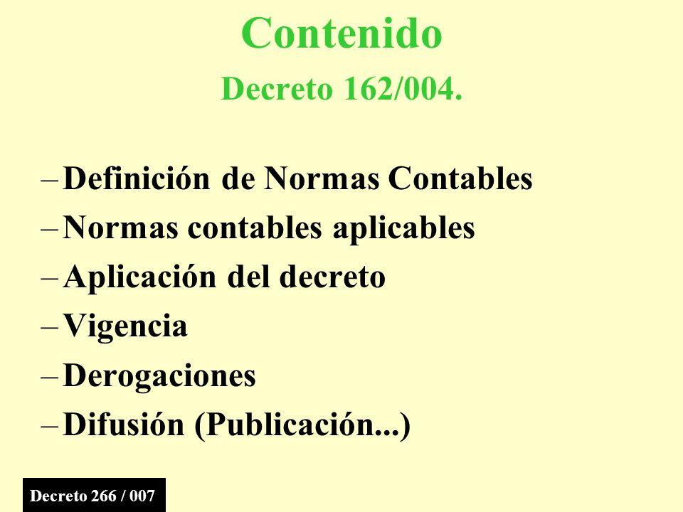 –Definición de Normas Contables –Normas contables aplicables –Aplicación del decreto –Vigencia –Derogaciones –Difusión (Publicación...) Contenido Decreto 162/004.