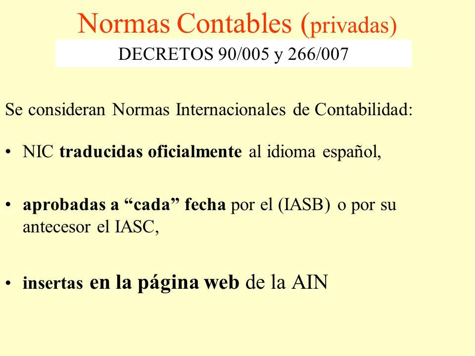 Normas Contables ( privadas) Se consideran Normas Internacionales de Contabilidad: NIC traducidas oficialmente al idioma español, aprobadas a cada fecha por el (IASB) o por su antecesor el IASC, insertas en la página web de la AIN DECRETOS 90/005 y 266/007