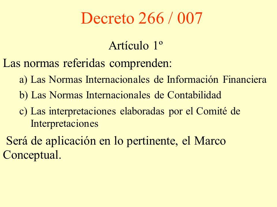 Decreto 266 / 007 Artículo 1º Las normas referidas comprenden: a) Las Normas Internacionales de Información Financiera b) Las Normas Internacionales de Contabilidad c) Las interpretaciones elaboradas por el Comité de Interpretaciones Será de aplicación en lo pertinente, el Marco Conceptual.