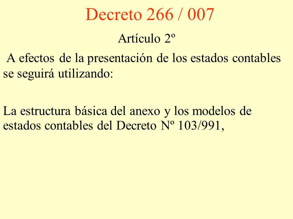 Decreto 266 / 007 Artículo 2º A efectos de la presentación de los estados contables se seguirá utilizando: La estructura básica del anexo y los modelos de estados contables del Decreto Nº 103/991,