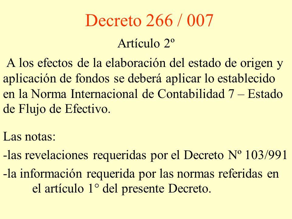 Decreto 266 / 007 Artículo 2º A los efectos de la elaboración del estado de origen y aplicación de fondos se deberá aplicar lo establecido en la Norma Internacional de Contabilidad 7 – Estado de Flujo de Efectivo.