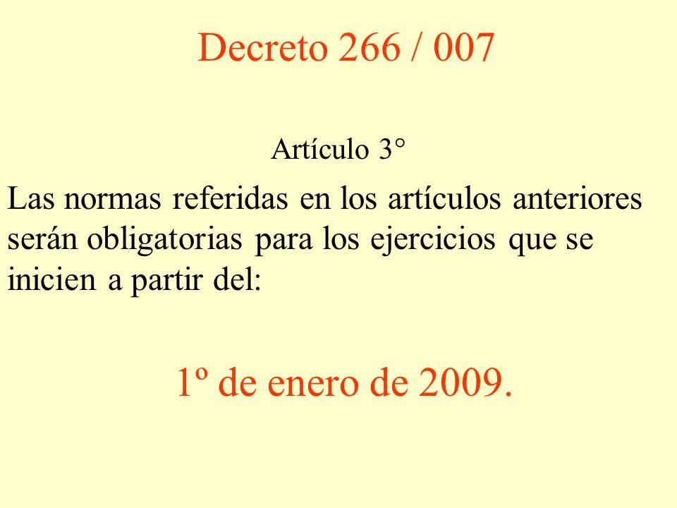 Decreto 266 / 007 Artículo 3° Las normas referidas en los artículos anteriores serán obligatorias para los ejercicios que se inicien a partir del: 1º de enero de 2009.