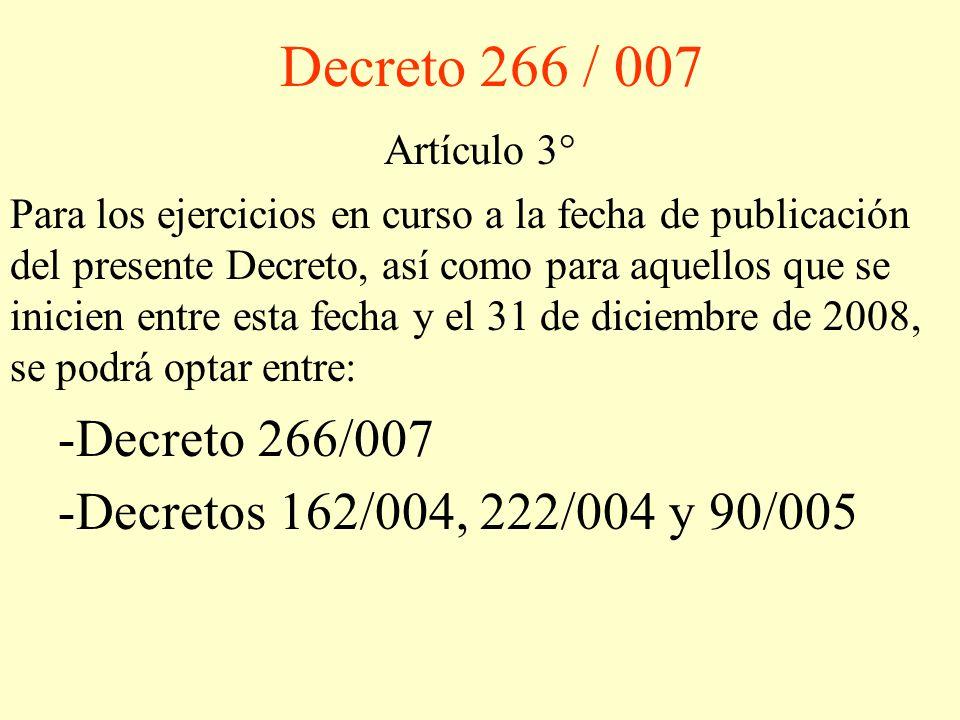 Decreto 266 / 007 Artículo 3° Para los ejercicios en curso a la fecha de publicación del presente Decreto, así como para aquellos que se inicien entre esta fecha y el 31 de diciembre de 2008, se podrá optar entre: -Decreto 266/007 -Decretos 162/004, 222/004 y 90/005