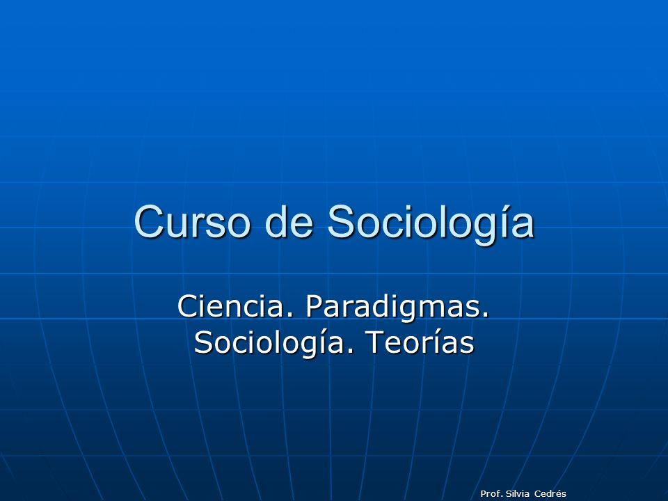 Prof. Silvia Cedrés Curso de Sociología Ciencia. Paradigmas. Sociología. Teorías