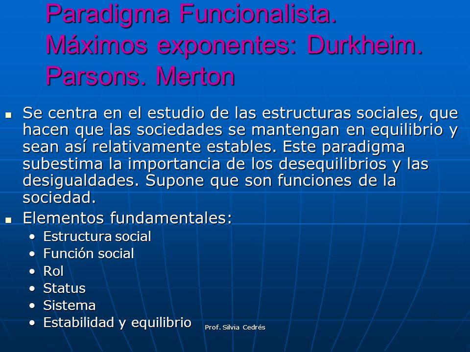Paradigma Funcionalista. Máximos exponentes: Durkheim. Parsons. Merton Se centra en el estudio de las estructuras sociales, que hacen que las sociedad