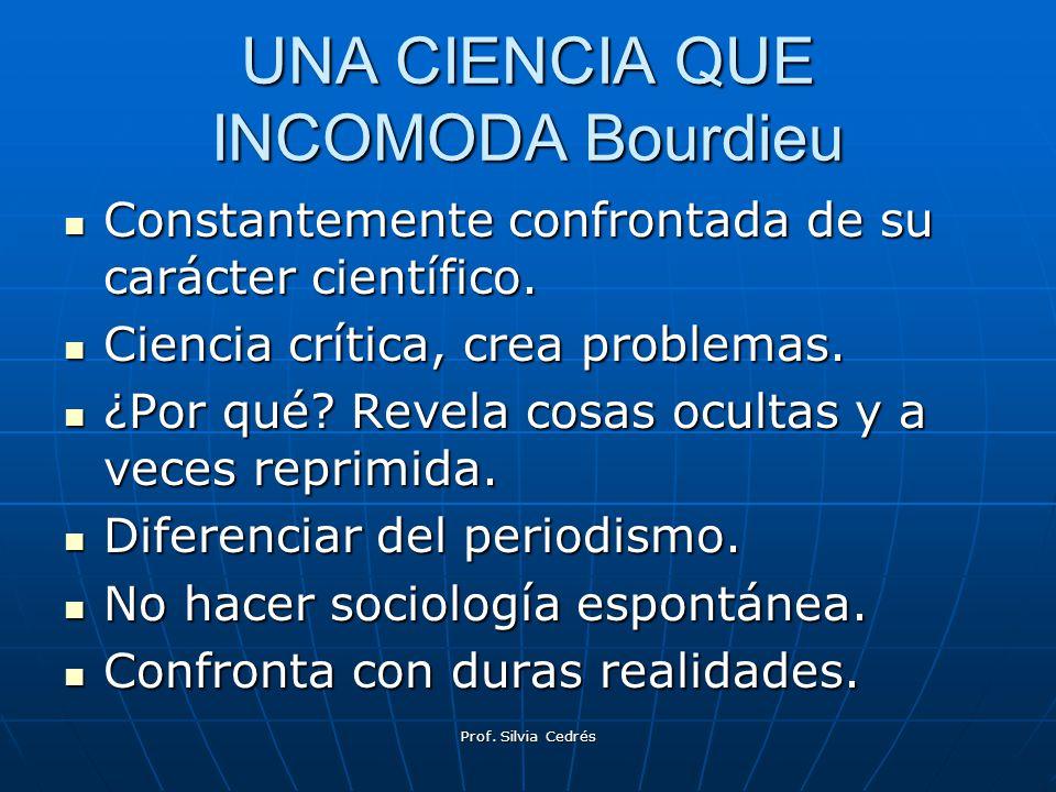 UNA CIENCIA QUE INCOMODA Bourdieu Constantemente confrontada de su carácter científico. Constantemente confrontada de su carácter científico. Ciencia