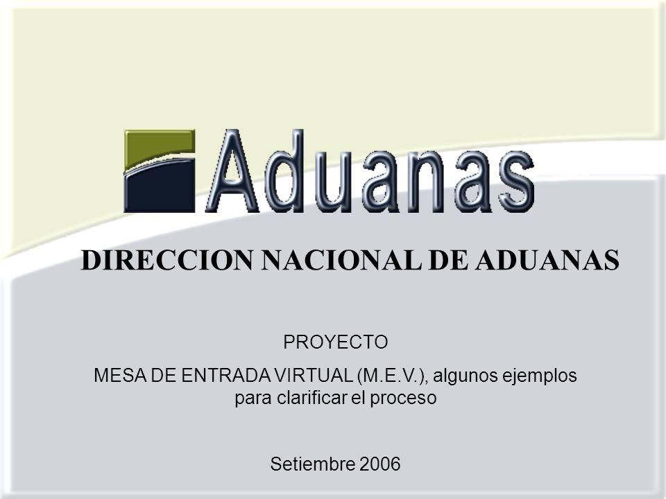 PROYECTO MESA DE ENTRADA VIRTUAL (M.E.V.), algunos ejemplos para clarificar el proceso Setiembre 2006 DIRECCION NACIONAL DE ADUANAS