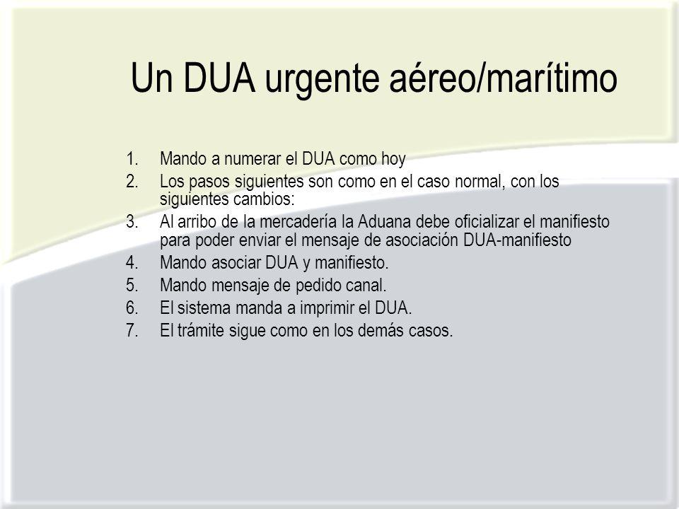 Un DUA urgente aéreo/marítimo 1.Mando a numerar el DUA como hoy 2.Los pasos siguientes son como en el caso normal, con los siguientes cambios: 3.Al arribo de la mercadería la Aduana debe oficializar el manifiesto para poder enviar el mensaje de asociación DUA-manifiesto 4.Mando asociar DUA y manifiesto.
