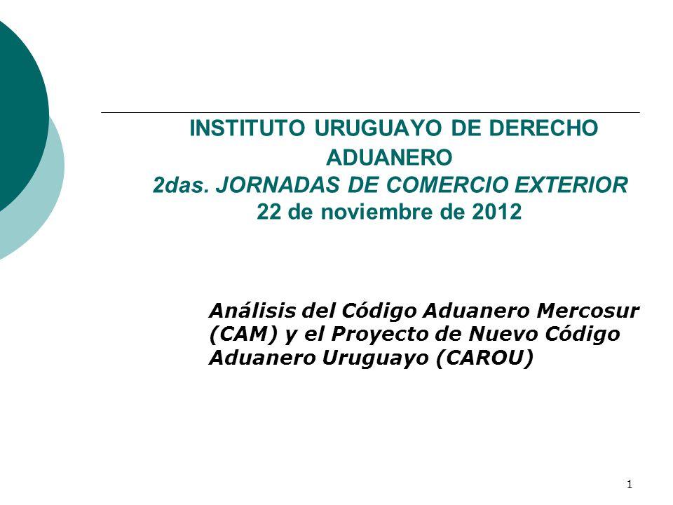 1 INSTITUTO URUGUAYO DE DERECHO ADUANERO 2das. JORNADAS DE COMERCIO EXTERIOR 22 de noviembre de 2012 Análisis del Código Aduanero Mercosur (CAM) y el