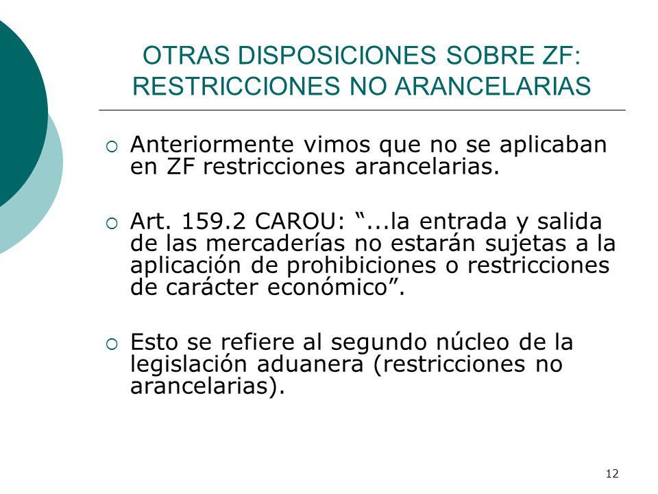 12 OTRAS DISPOSICIONES SOBRE ZF: RESTRICCIONES NO ARANCELARIAS Anteriormente vimos que no se aplicaban en ZF restricciones arancelarias. Art. 159.2 CA