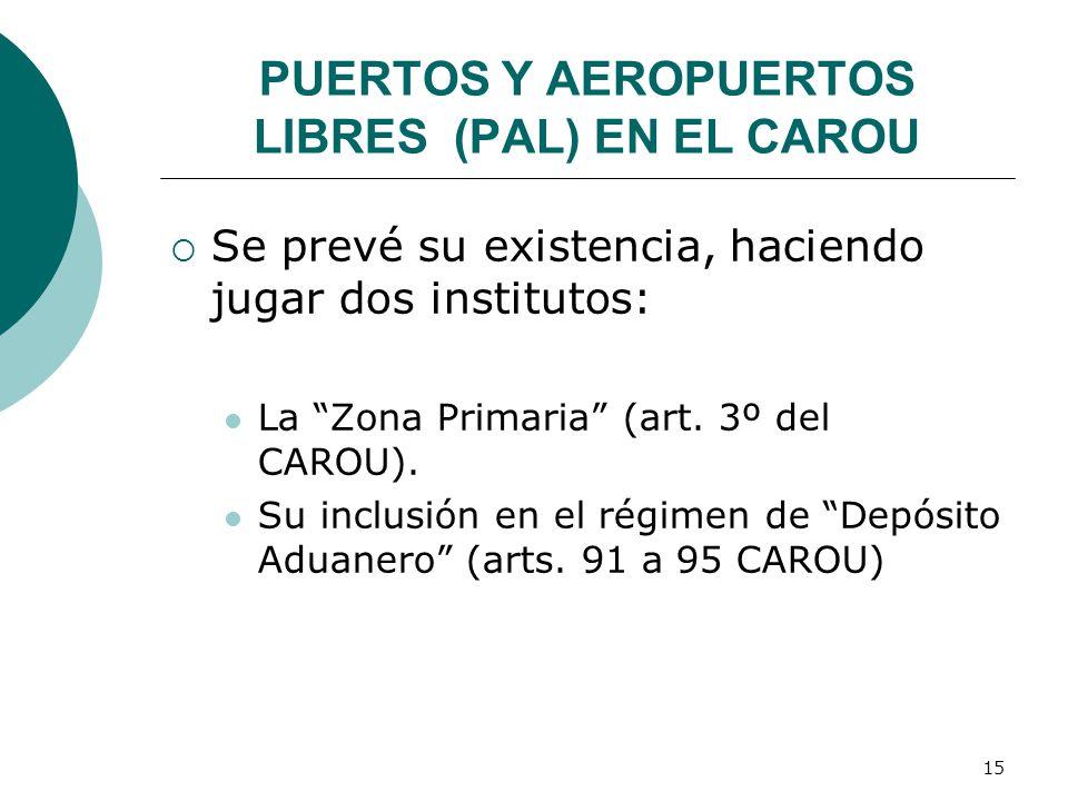 15 PUERTOS Y AEROPUERTOS LIBRES (PAL) EN EL CAROU Se prevé su existencia, haciendo jugar dos institutos: La Zona Primaria (art. 3º del CAROU). Su incl