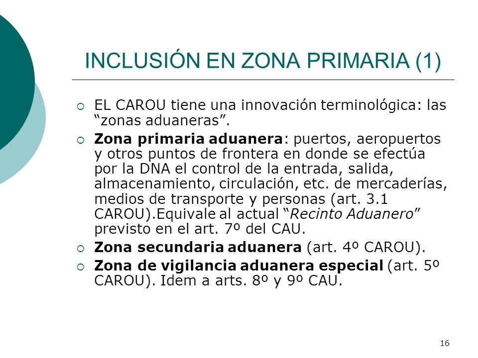16 INCLUSIÓN EN ZONA PRIMARIA (1) EL CAROU tiene una innovación terminológica: las zonas aduaneras. Zona primaria aduanera: puertos, aeropuertos y otr
