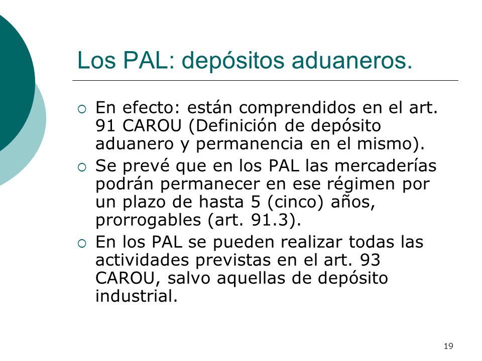 19 Los PAL: depósitos aduaneros. En efecto: están comprendidos en el art. 91 CAROU (Definición de depósito aduanero y permanencia en el mismo). Se pre