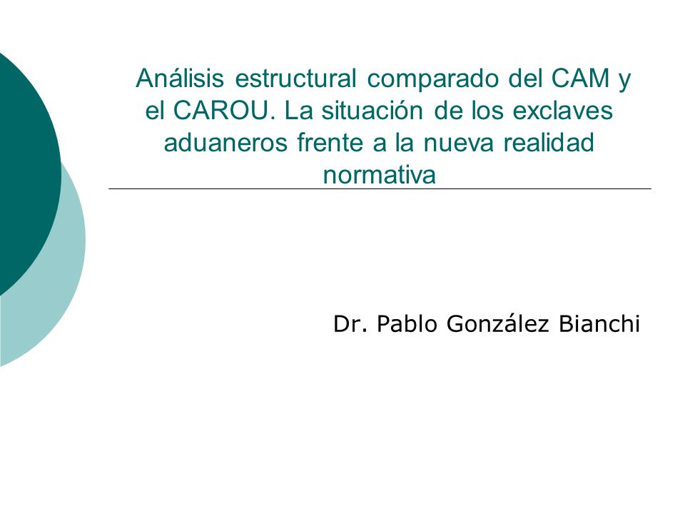 Análisis estructural comparado del CAM y el CAROU. La situación de los exclaves aduaneros frente a la nueva realidad normativa Dr. Pablo González Bian