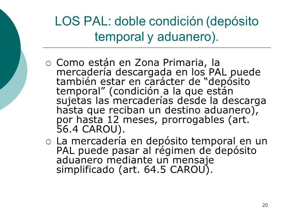 20 LOS PAL: doble condición (depósito temporal y aduanero). Como están en Zona Primaria, la mercadería descargada en los PAL puede también estar en ca