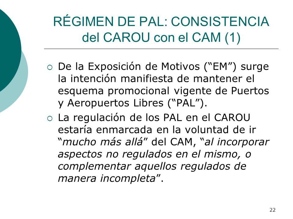 22 RÉGIMEN DE PAL: CONSISTENCIA del CAROU con el CAM (1) De la Exposición de Motivos (EM) surge la intención manifiesta de mantener el esquema promocional vigente de Puertos y Aeropuertos Libres (PAL).