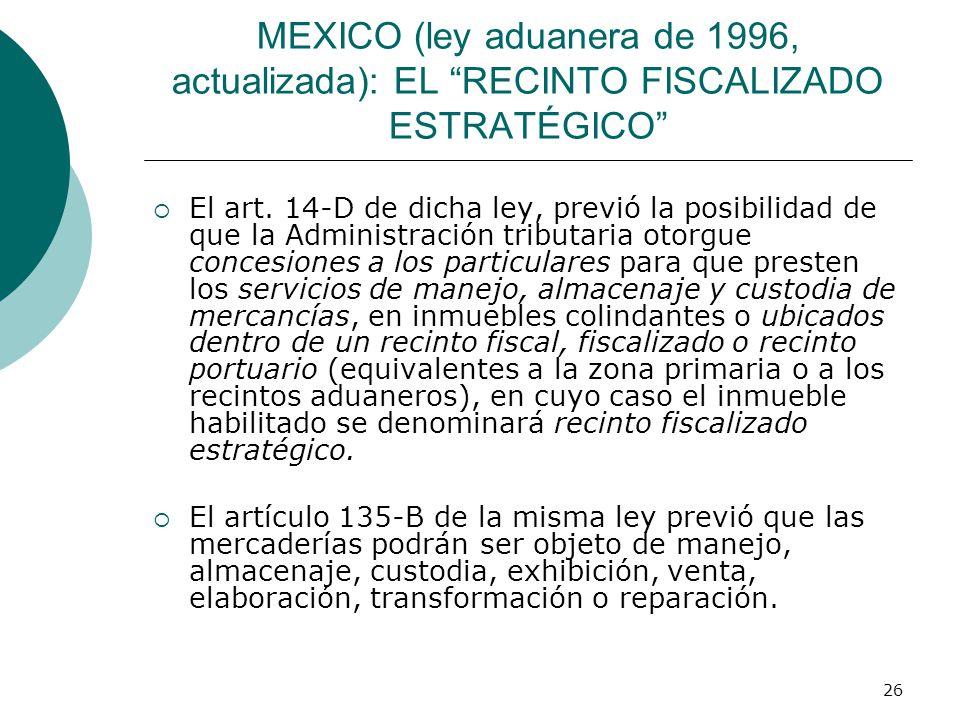 26 MEXICO (ley aduanera de 1996, actualizada): EL RECINTO FISCALIZADO ESTRATÉGICO El art. 14-D de dicha ley, previó la posibilidad de que la Administr