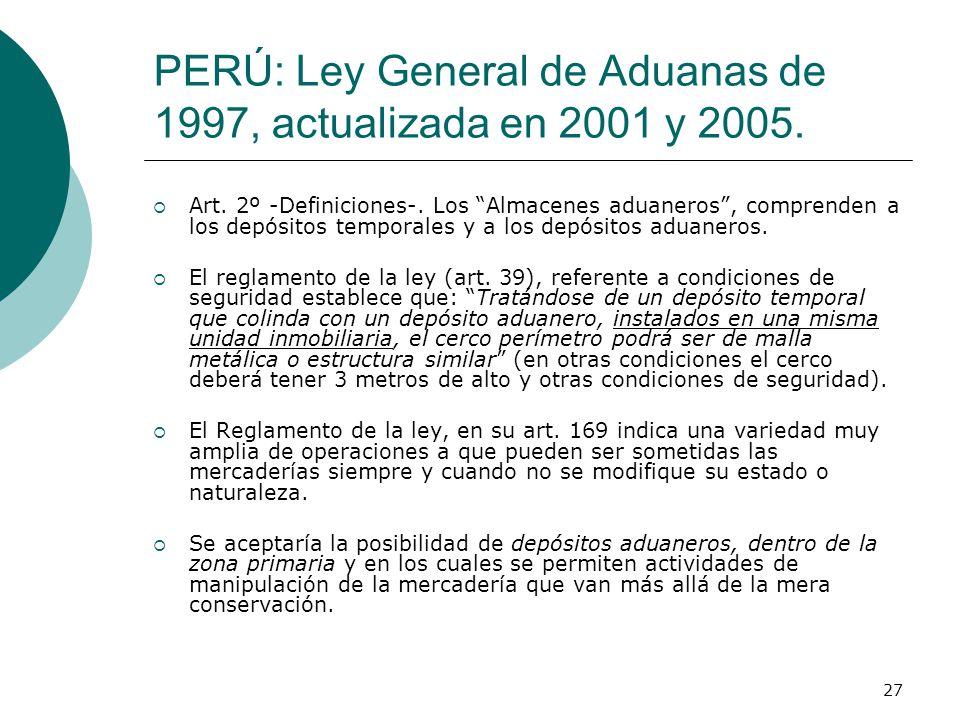 27 PERÚ: Ley General de Aduanas de 1997, actualizada en 2001 y 2005. Art. 2º -Definiciones-. Los Almacenes aduaneros, comprenden a los depósitos tempo