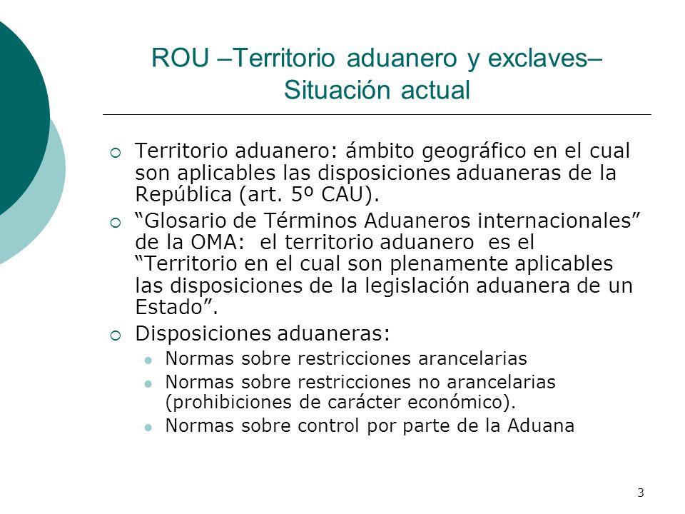 3 ROU –Territorio aduanero y exclaves– Situación actual Territorio aduanero: ámbito geográfico en el cual son aplicables las disposiciones aduaneras de la República (art.