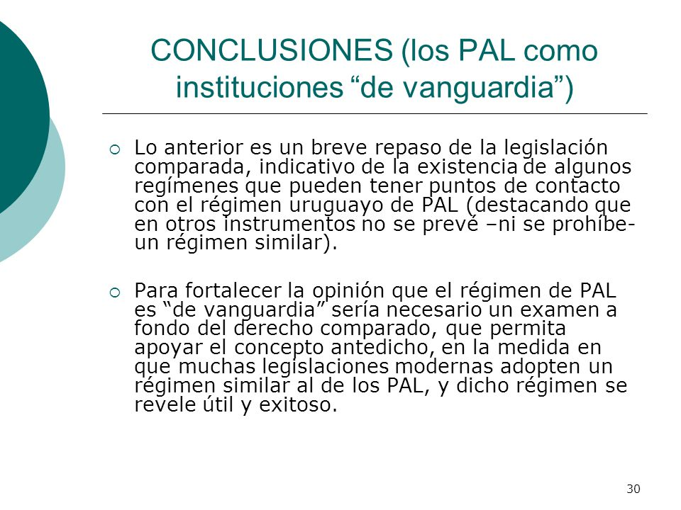 30 CONCLUSIONES (los PAL como instituciones de vanguardia) Lo anterior es un breve repaso de la legislación comparada, indicativo de la existencia de algunos regímenes que pueden tener puntos de contacto con el régimen uruguayo de PAL (destacando que en otros instrumentos no se prevé –ni se prohíbe- un régimen similar).