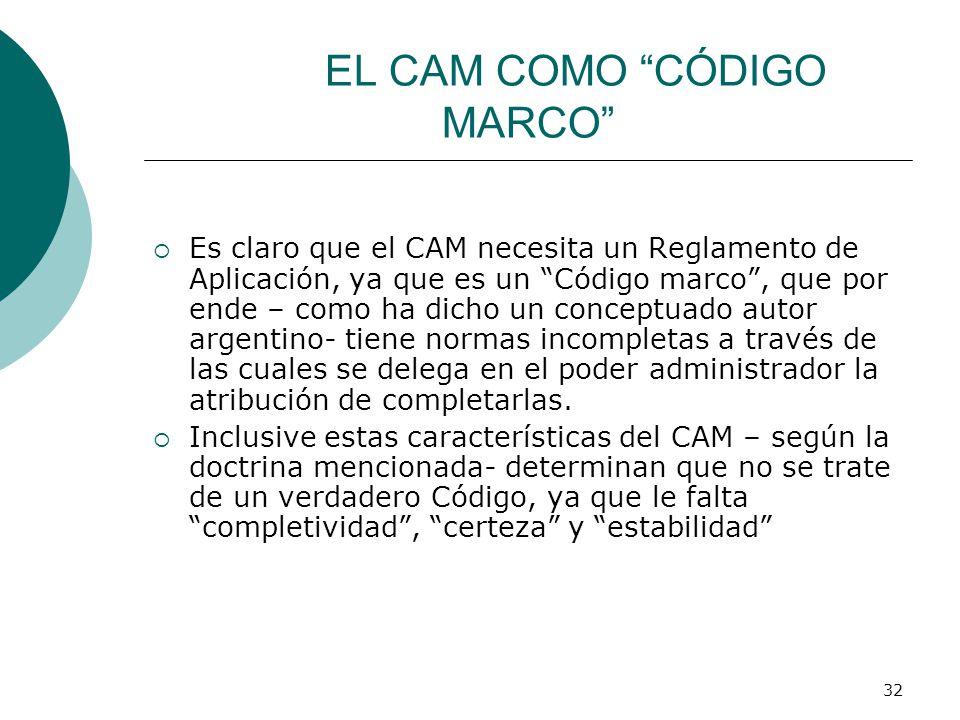 32 EL CAM COMO CÓDIGO MARCO Es claro que el CAM necesita un Reglamento de Aplicación, ya que es un Código marco, que por ende – como ha dicho un conceptuado autor argentino- tiene normas incompletas a través de las cuales se delega en el poder administrador la atribución de completarlas.