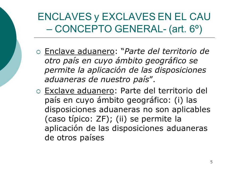 5 ENCLAVES y EXCLAVES EN EL CAU – CONCEPTO GENERAL- (art. 6º) Enclave aduanero: Parte del territorio de otro país en cuyo ámbito geográfico se permite