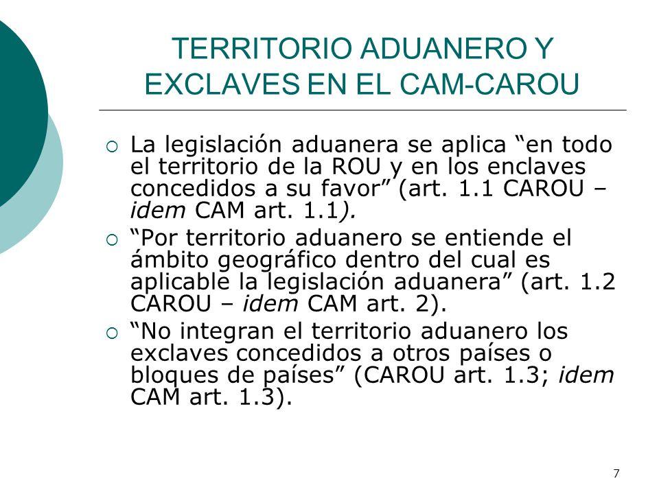 7 TERRITORIO ADUANERO Y EXCLAVES EN EL CAM-CAROU La legislación aduanera se aplica en todo el territorio de la ROU y en los enclaves concedidos a su f