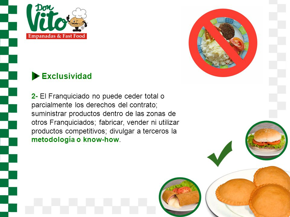 2- El Franquiciado no puede ceder total o parcialmente los derechos del contrato; suministrar productos dentro de las zonas de otros Franquiciados; fabricar, vender ni utilizar productos competitivos; divulgar a terceros la metodología o know-how.