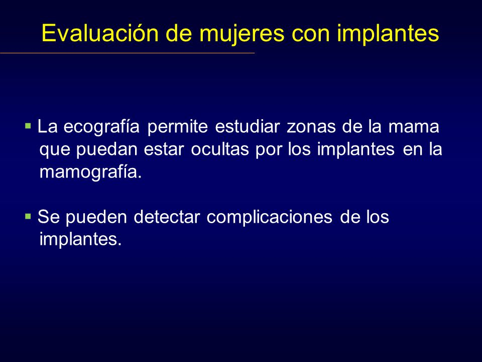 Evaluación de mujeres con implantes La ecografía permite estudiar zonas de la mama que puedan estar ocultas por los implantes en la mamografía. Se pue